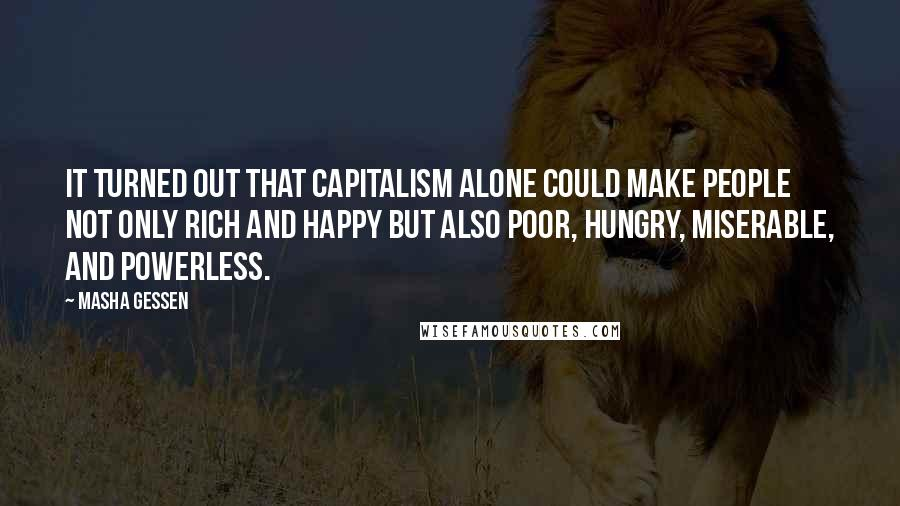 Masha Gessen quotes: It turned out that capitalism alone could make people not only rich and happy but also poor, hungry, miserable, and powerless.