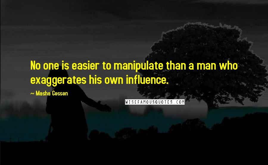 Masha Gessen quotes: No one is easier to manipulate than a man who exaggerates his own influence.