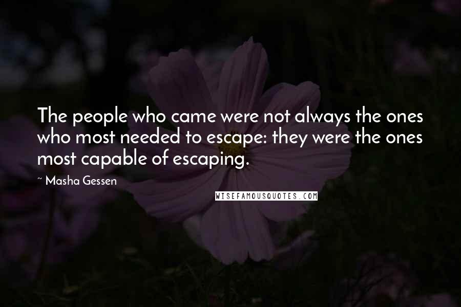 Masha Gessen quotes: The people who came were not always the ones who most needed to escape: they were the ones most capable of escaping.