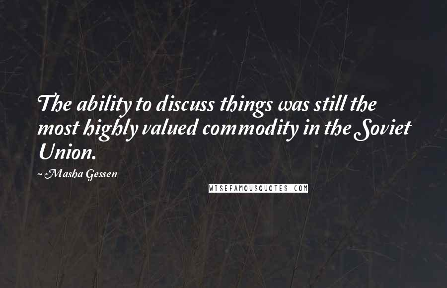 Masha Gessen quotes: The ability to discuss things was still the most highly valued commodity in the Soviet Union.