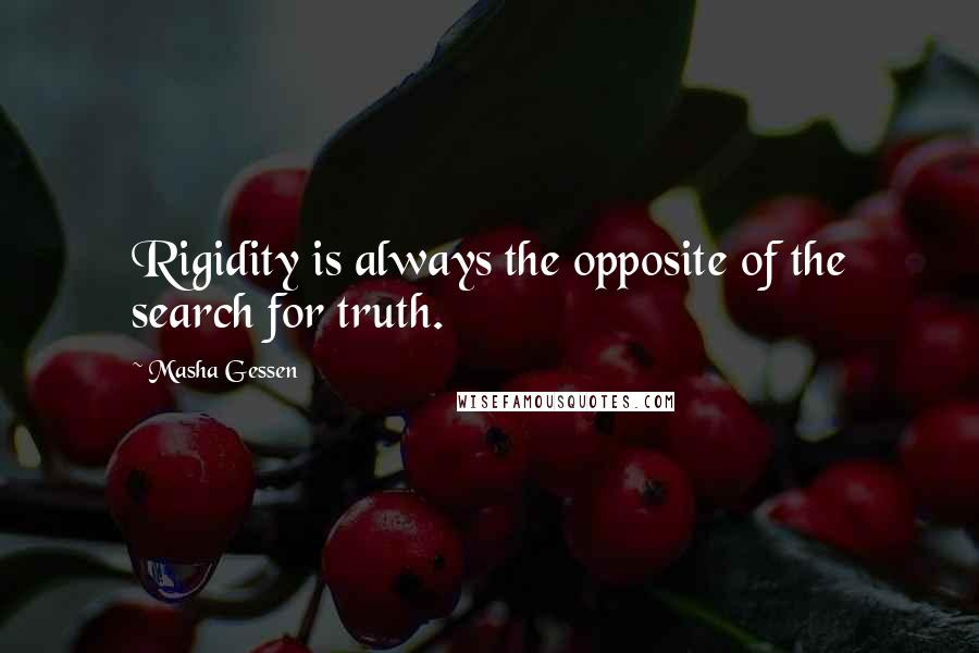 Masha Gessen quotes: Rigidity is always the opposite of the search for truth.