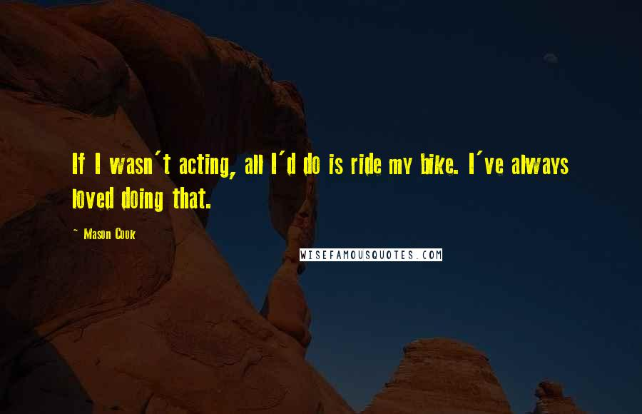 Mason Cook quotes: If I wasn't acting, all I'd do is ride my bike. I've always loved doing that.