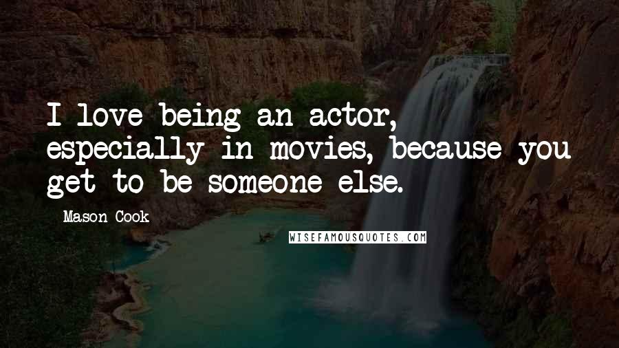 Mason Cook quotes: I love being an actor, especially in movies, because you get to be someone else.