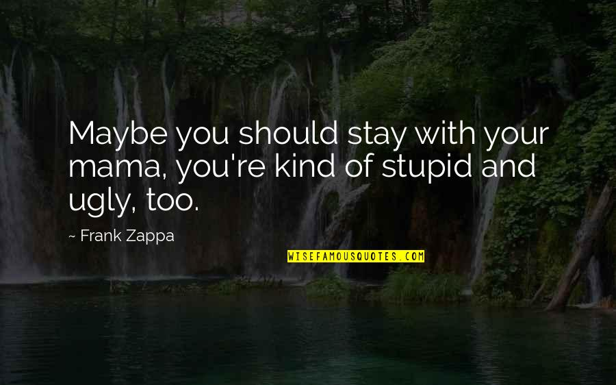 Masonry Repair Quotes By Frank Zappa: Maybe you should stay with your mama, you're