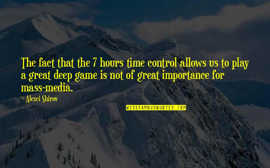 Mass Media Control Quotes By Alexei Shirov: The fact that the 7 hours time control