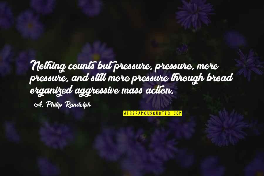 Mass Quotes By A. Philip Randolph: Nothing counts but pressure, pressure, more pressure, and