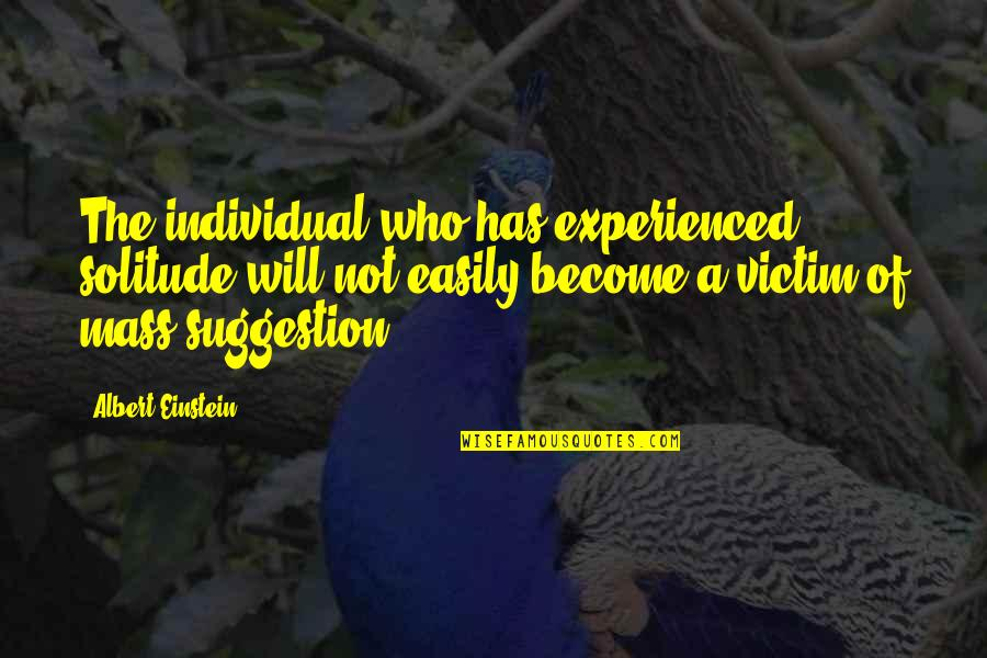 Mass Quotes By Albert Einstein: The individual who has experienced solitude will not