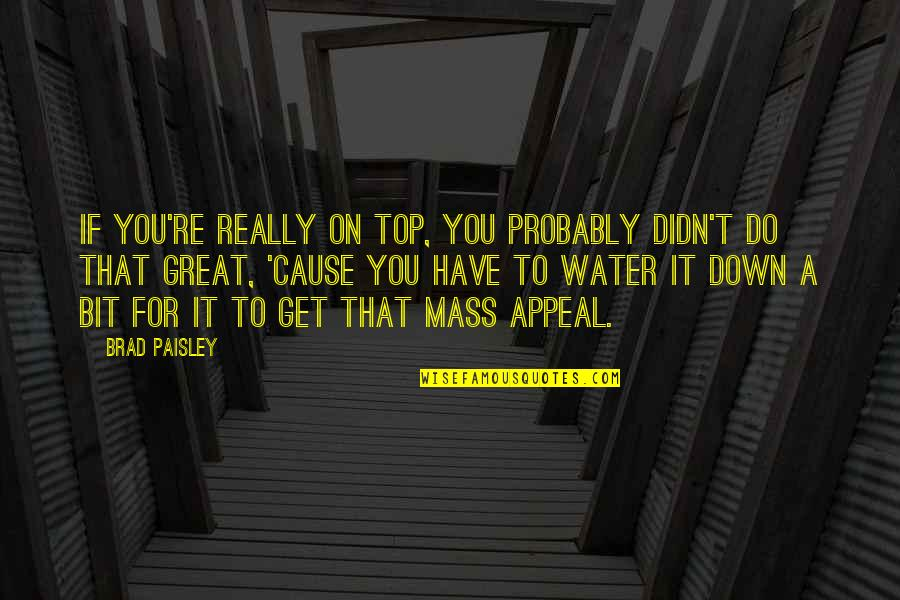 Mass Quotes By Brad Paisley: If you're really on top, you probably didn't