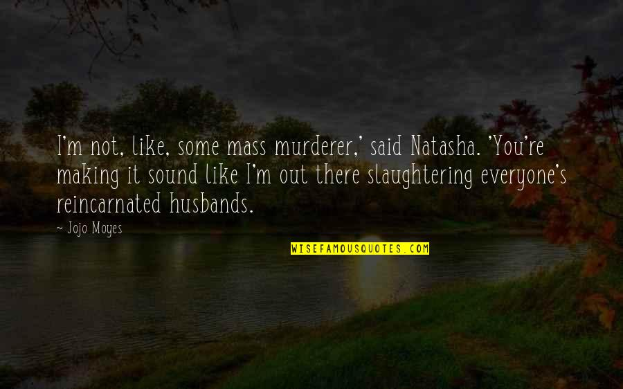 Mass Quotes By Jojo Moyes: I'm not, like, some mass murderer,' said Natasha.