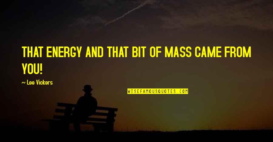 Mass Quotes By Lee Vickers: THAT ENERGY AND THAT BIT OF MASS CAME