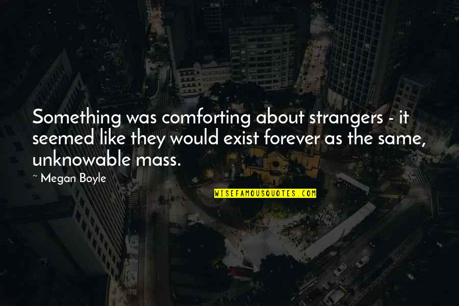 Mass Quotes By Megan Boyle: Something was comforting about strangers - it seemed