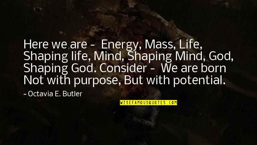 Mass Quotes By Octavia E. Butler: Here we are - Energy, Mass, Life, Shaping