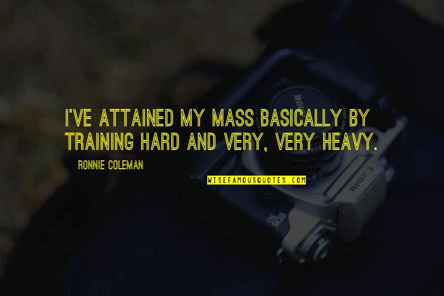 Mass Quotes By Ronnie Coleman: I've attained my mass basically by training hard