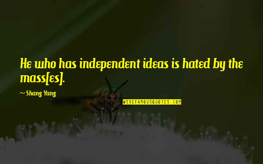 Mass Quotes By Shang Yang: He who has independent ideas is hated by