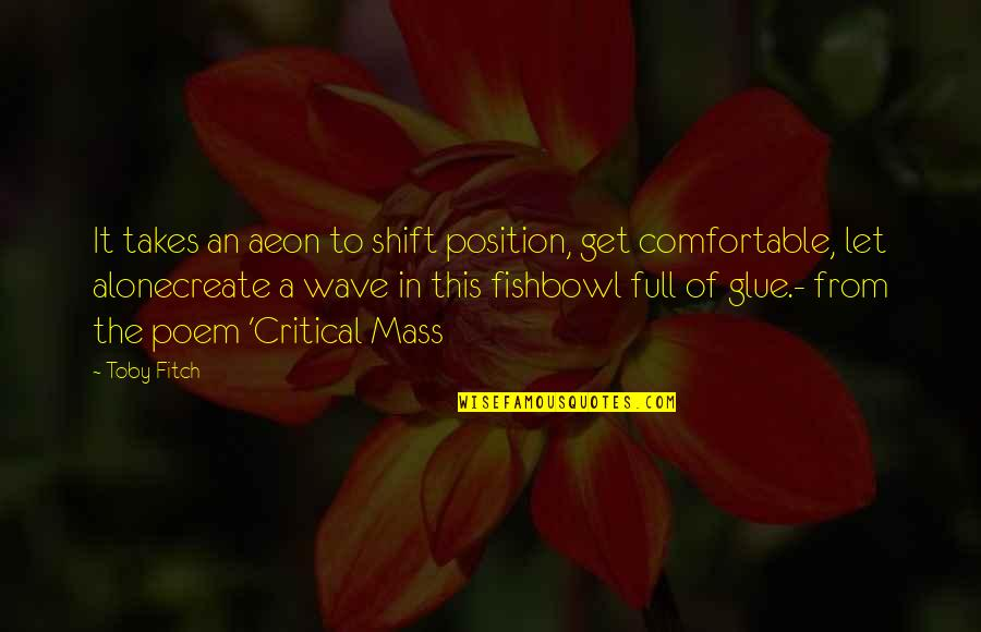 Mass Quotes By Toby Fitch: It takes an aeon to shift position, get