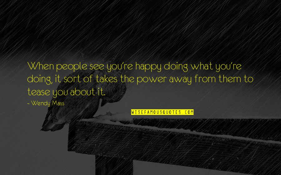 Mass Quotes By Wendy Mass: When people see you're happy doing what you're