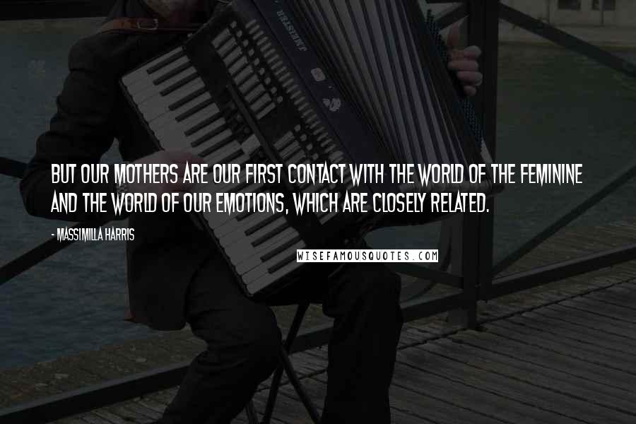 Massimilla Harris quotes: But our mothers are our first contact with the world of the feminine and the world of our emotions, which are closely related.