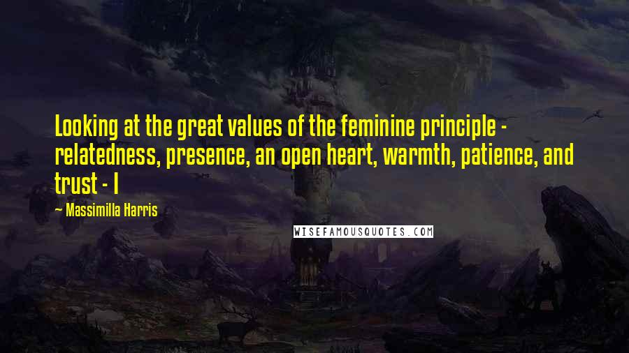 Massimilla Harris quotes: Looking at the great values of the feminine principle - relatedness, presence, an open heart, warmth, patience, and trust - I