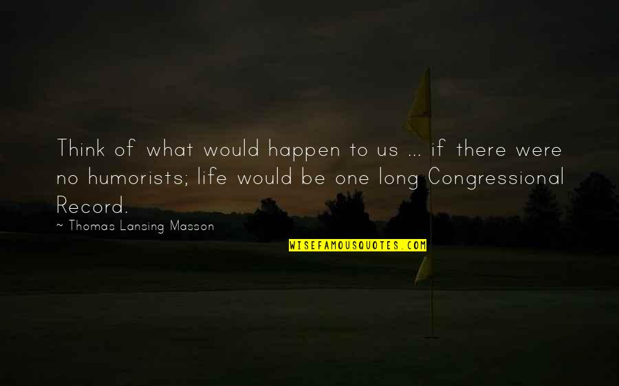 Masson Quotes By Thomas Lansing Masson: Think of what would happen to us ...