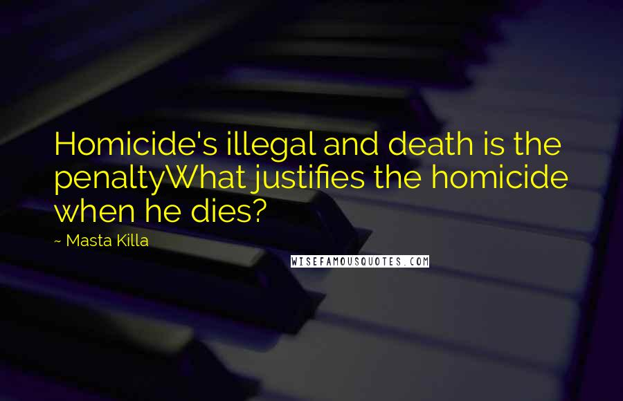 Masta Killa quotes: Homicide's illegal and death is the penaltyWhat justifies the homicide when he dies?