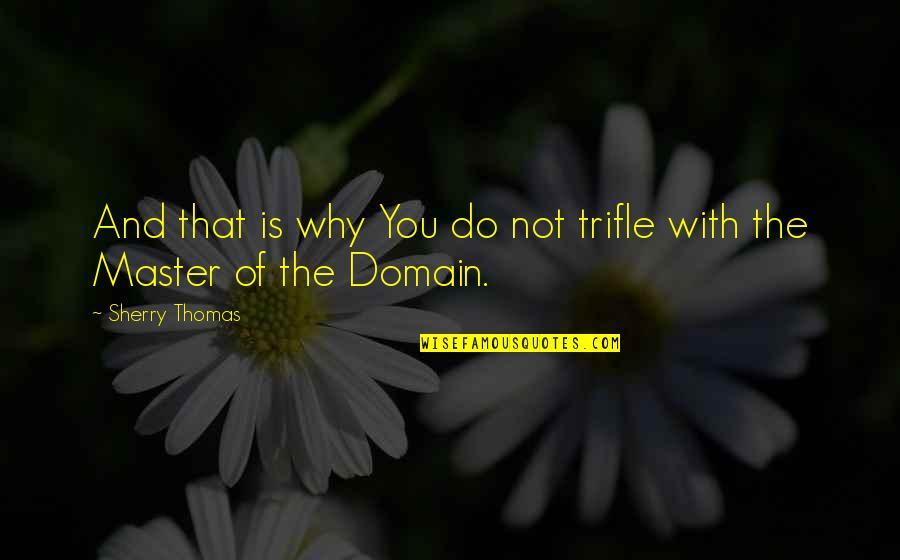 Master Of Your Domain Quotes By Sherry Thomas: And that is why You do not trifle