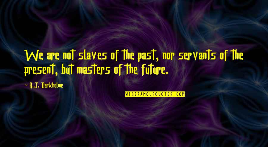 Masters And Slaves Quotes By A.J. Darkholme: We are not slaves of the past, nor