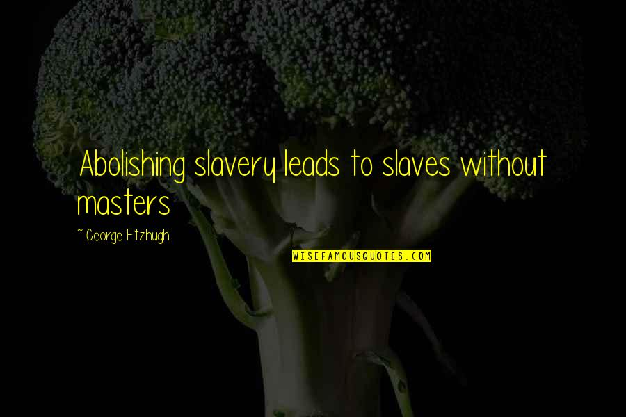 Masters And Slaves Quotes By George Fitzhugh: Abolishing slavery leads to slaves without masters