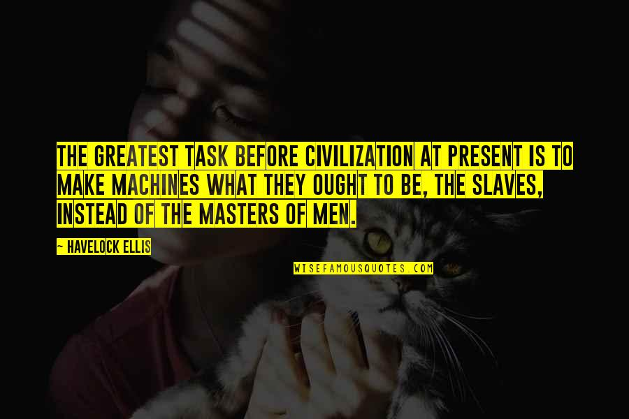 Masters And Slaves Quotes By Havelock Ellis: The greatest task before civilization at present is