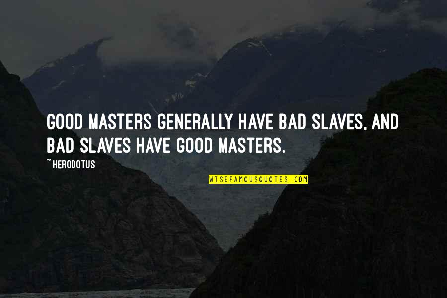 Masters And Slaves Quotes By Herodotus: Good masters generally have bad slaves, and bad