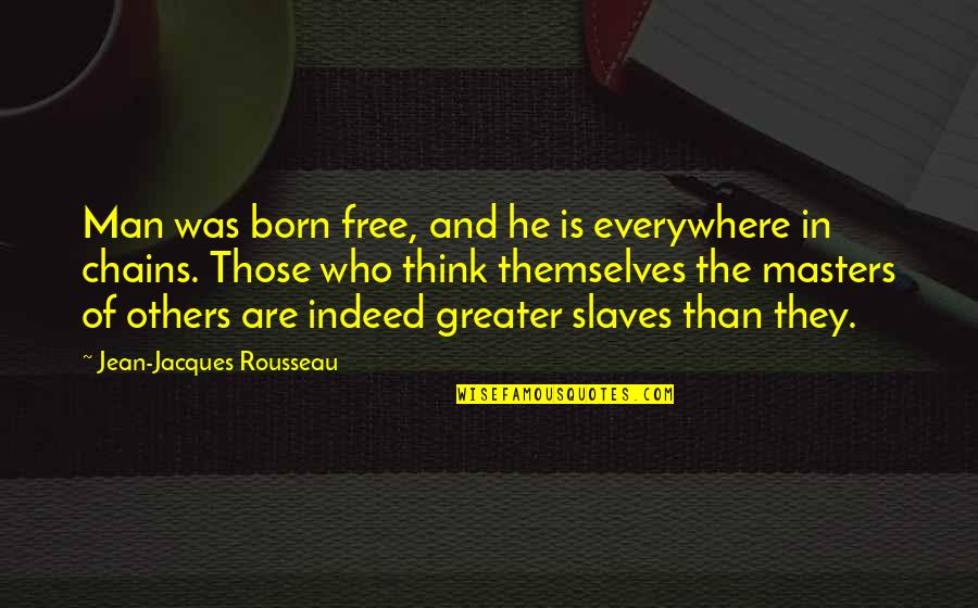 Masters And Slaves Quotes By Jean-Jacques Rousseau: Man was born free, and he is everywhere