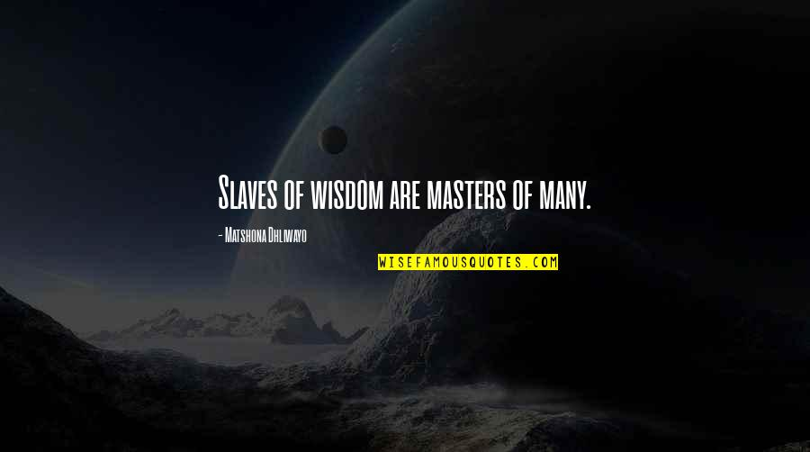 Masters And Slaves Quotes By Matshona Dhliwayo: Slaves of wisdom are masters of many.