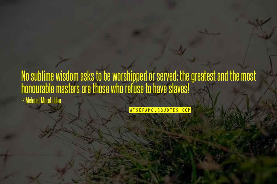 Masters And Slaves Quotes By Mehmet Murat Ildan: No sublime wisdom asks to be worshipped or