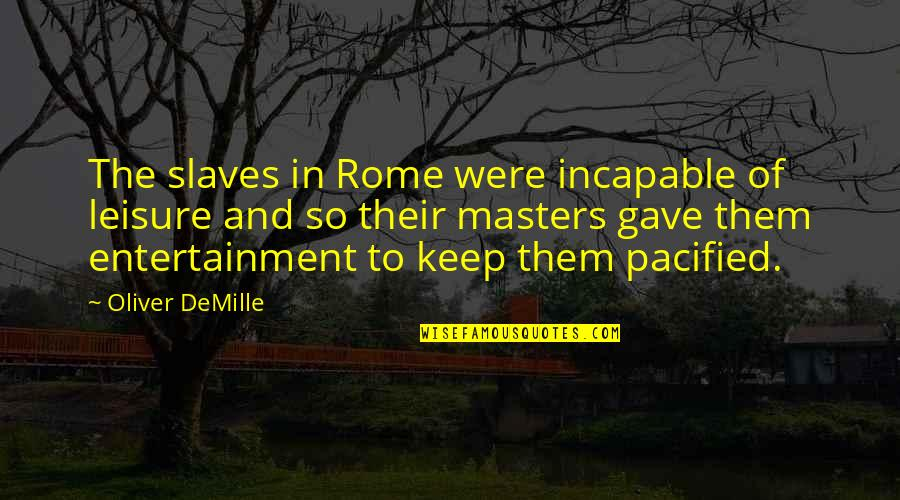 Masters And Slaves Quotes By Oliver DeMille: The slaves in Rome were incapable of leisure