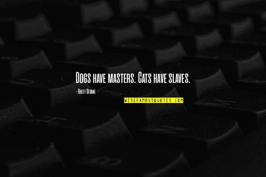 Masters And Slaves Quotes By Rhett Devane: Dogs have masters. Cats have slaves.