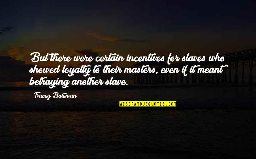 Masters And Slaves Quotes By Tracey Bateman: But there were certain incentives for slaves who