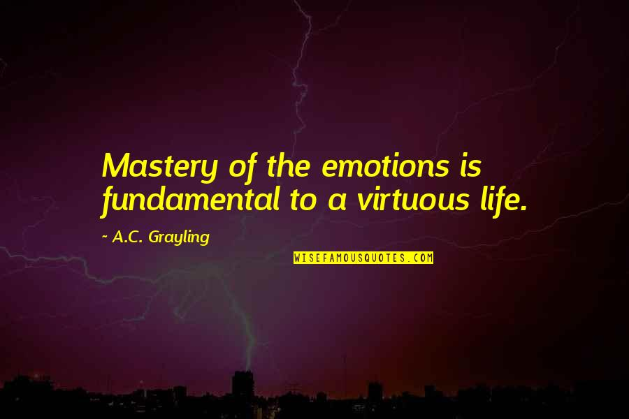Mastery Of Life Quotes By A.C. Grayling: Mastery of the emotions is fundamental to a