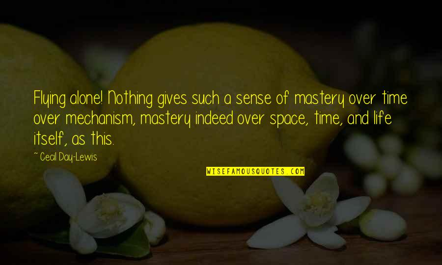 Mastery Of Life Quotes By Cecil Day-Lewis: Flying alone! Nothing gives such a sense of