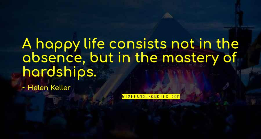 Mastery Of Life Quotes By Helen Keller: A happy life consists not in the absence,