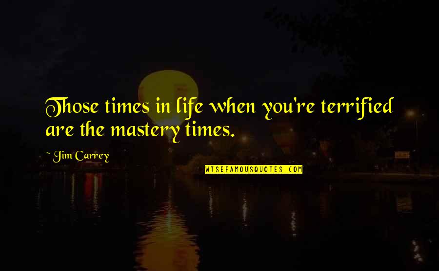 Mastery Of Life Quotes By Jim Carrey: Those times in life when you're terrified are
