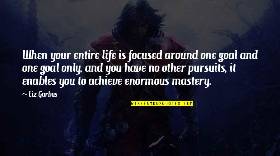 Mastery Of Life Quotes By Liz Garbus: When your entire life is focused around one