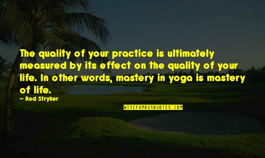 Mastery Of Life Quotes By Rod Stryker: The quality of your practice is ultimately measured