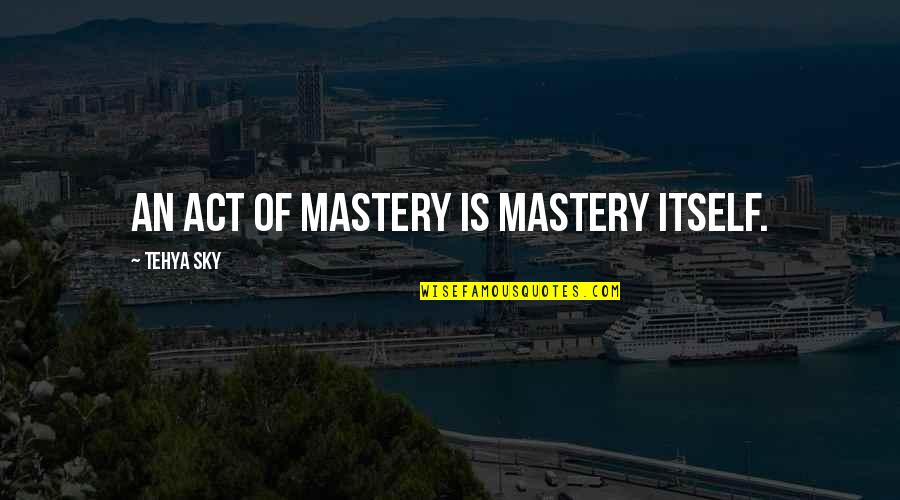 Mastery Of Life Quotes By Tehya Sky: An act of mastery is mastery itself.