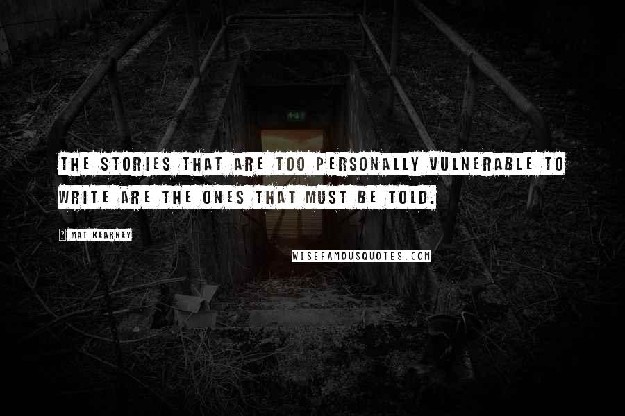 Mat Kearney quotes: The stories that are too personally vulnerable to write are the ones that must be told.