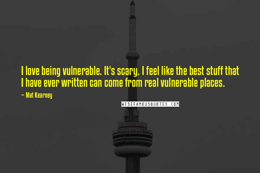 Mat Kearney quotes: I love being vulnerable. It's scary. I feel like the best stuff that I have ever written can come from real vulnerable places.