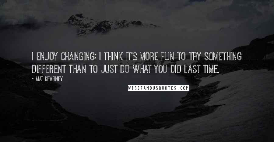Mat Kearney quotes: I enjoy changing; I think it's more fun to try something different than to just do what you did last time.