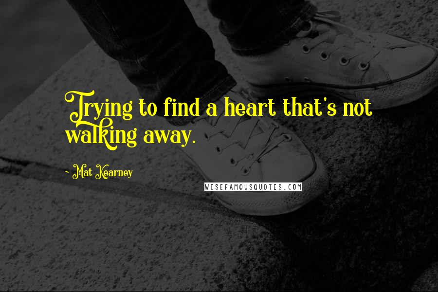 Mat Kearney quotes: Trying to find a heart that's not walking away.