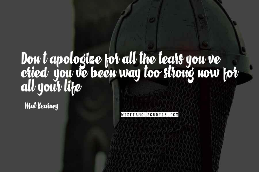 Mat Kearney quotes: Don't apologize for all the tears you've cried, you've been way too strong now for all your life.