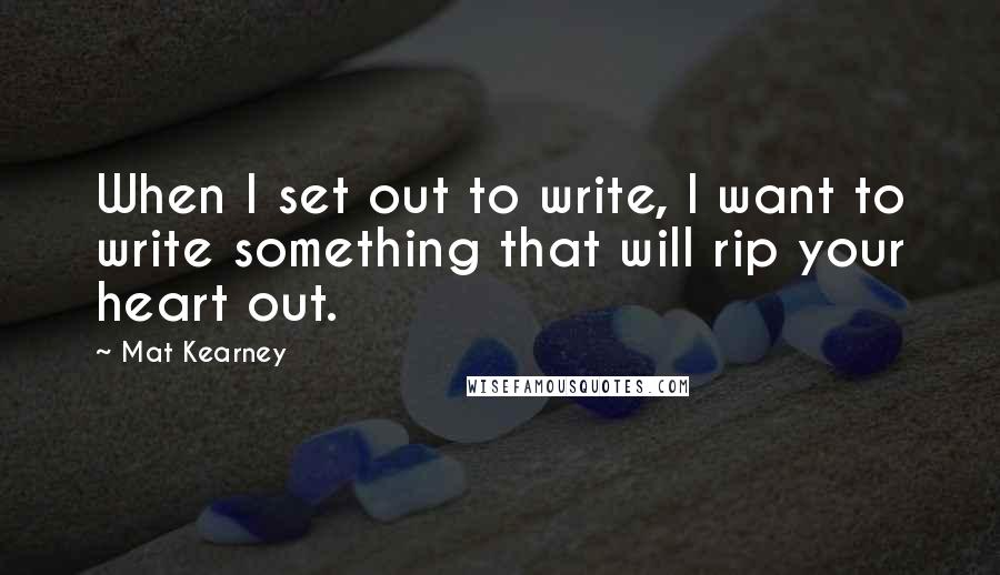 Mat Kearney quotes: When I set out to write, I want to write something that will rip your heart out.