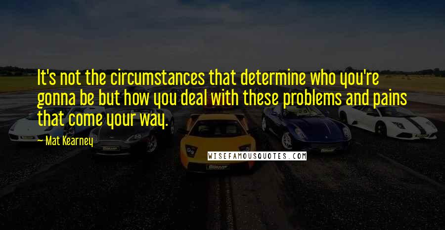 Mat Kearney quotes: It's not the circumstances that determine who you're gonna be but how you deal with these problems and pains that come your way.