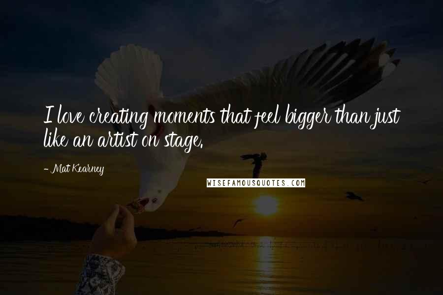 Mat Kearney quotes: I love creating moments that feel bigger than just like an artist on stage.